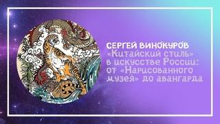 Сергей Винокуров: «Китайский стиль» в искусстве России: от «Нарисованного музея» до авангарда