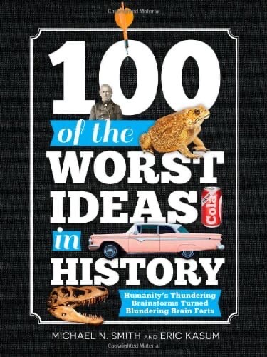 100 of the Worst Ideas in History - Humanity's Thundering Brainstorms Turned Blundering Brain Farts