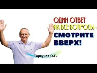 ОДИН ответ на ВСЕ ВОПРОСЫ - смотрите ВВЕРХ! Торсунов О.Г.