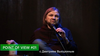 POINT OF VIEW #01 с Дмитрием Вьюшкиным
