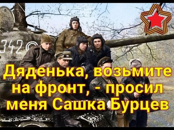Дяденька возьмите на фронт просил меня Сашка Бурцев А в 44 м он прибыл ко мне в батальон