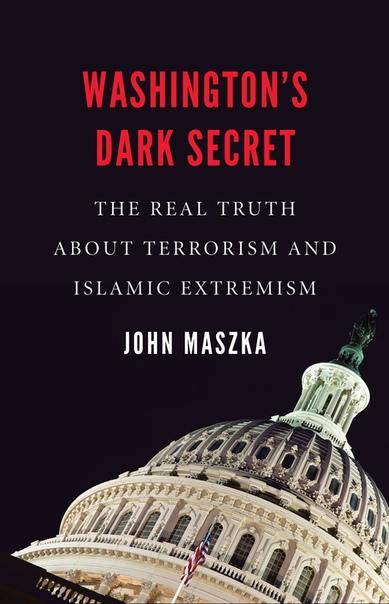 Washington's Dark Secret The Real Truth about Terrorism and Islamic Extremism by John Maszka