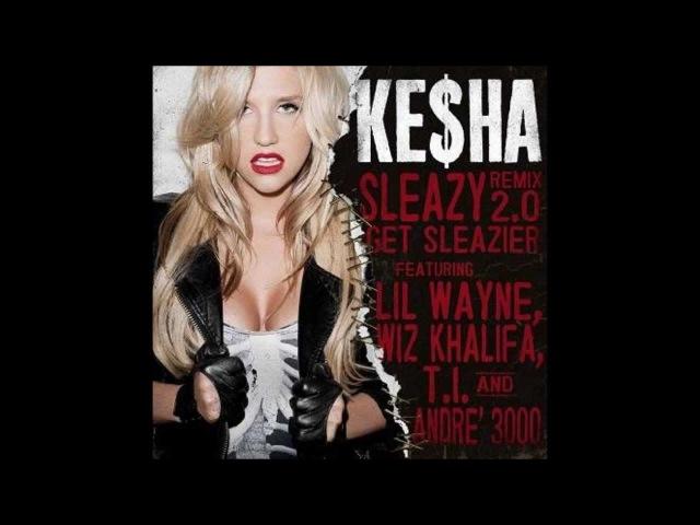 Ke$ha ft. Lil Wayne, Wiz Khalifa, T.I. André 3000 -- Sleazy Remix 2.0 Get Sleazier