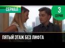 ▶️ Пятый этаж без лифта 3 серия Мелодрама Фильмы и сериалы Русские мелодрамы