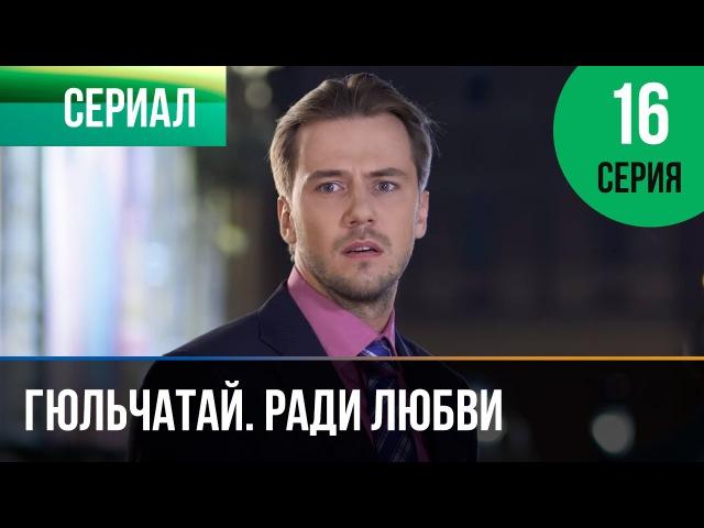 ▶️ Гюльчатай Ради любви 16 серия Мелодрама Фильмы и сериалы Русские мелодрамы