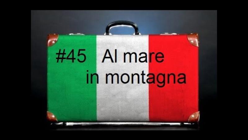 Урок 45, итальянский язык для туристов. Каникулы на море, в горах. Vacanze al mare, in montagna.