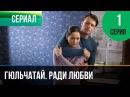 ▶️ Гюльчатай. Ради любви 1 серия - Мелодрама Фильмы и сериалы - Русские мелодрамы
