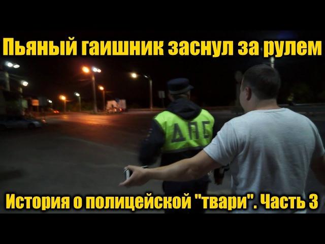 Пьяный гаишник заснул за рулем История о полицейской твари Часть 3