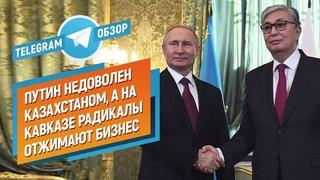 Путин недоволен Казахстаном, а на Кавказе радикалы отжимают бизнес (Обзор.Telegram)