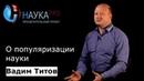 Вадим Титов - О популяризации науки