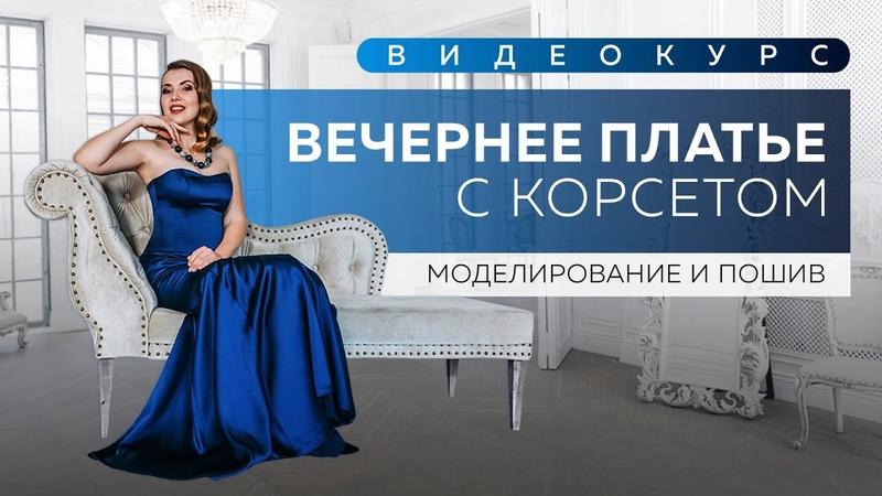 Новый видеокурс Моделирование и пошив роскошного вечернего платья с корсетом Готовимся к выпускным