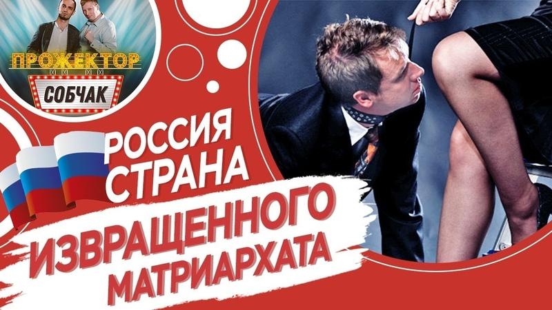 Россия - страна ИЗВРАЩЕННОГО МАТРИАРХАТА / Дмитрий Селезнев в Прожекторсобчак № 3