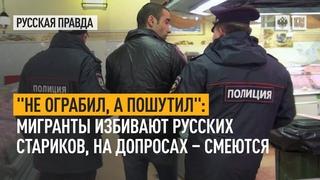НЕ ОГРАБИЛ, А ПОШУТИЛ:Мигранты избивают русских стариков, на допросах  смеются