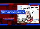ДА КАК ТАК-ТО! Перекрыть Северо-Крымский канал не удалось Руслан Осташко