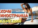 Отличный фильм, понравится каждому любителю комедий - ХОЧУ ИНОСТРАНЦА Русские комедии 2021 новинки