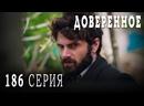 Турецкий сериал Доверенное - 186 серия русская озвучка