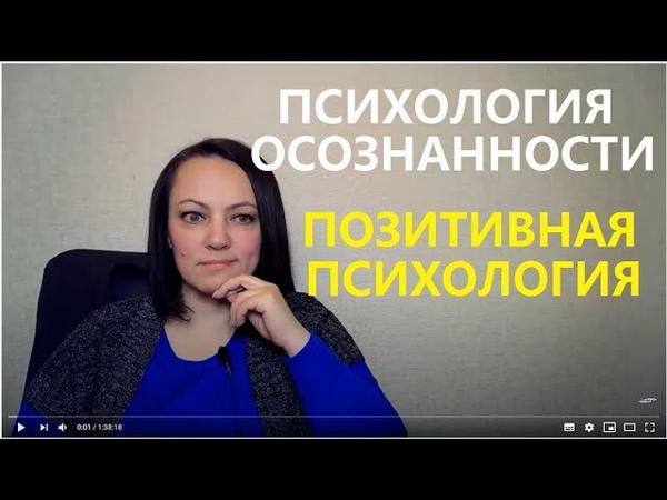ПСИХОЛОГИЯ ОСОЗНАННОСТИ И ПОЗИТИВНАЯ ПСИХОЛОГИЯ Урок 1 как продолжить обучение см под видео