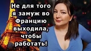 Работать я НЕ БУДУ! И Это Не Обсуждается!   Ошибки РУССКИХ ЖЁН во Франции. Oxana MS Жизнь во Франции