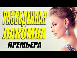 Королевский фильм! - РАЗВЕДЕННАЯ ЛАКОМКА - Русские мелодрамы смотреть онлайн 2021