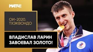 Второе золото в тхэквондо! Владислав Ларин – олимпийский чемпион Токио!